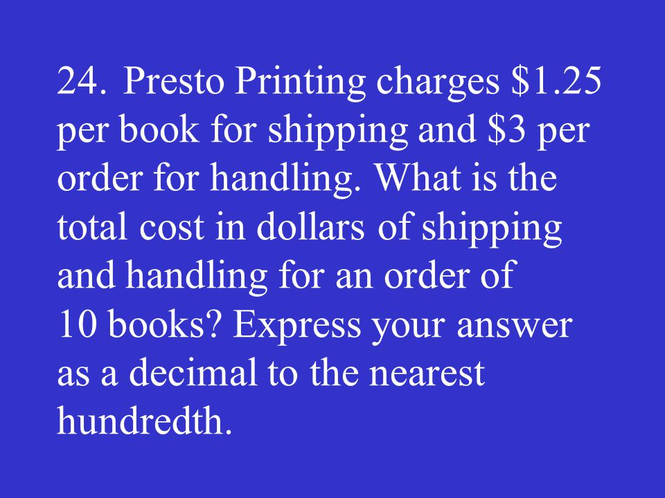 24.Presto Printing charges $1.25 per book for shipping and $3 per order for handling. What is the total cost in dollars of shipping and handling for a