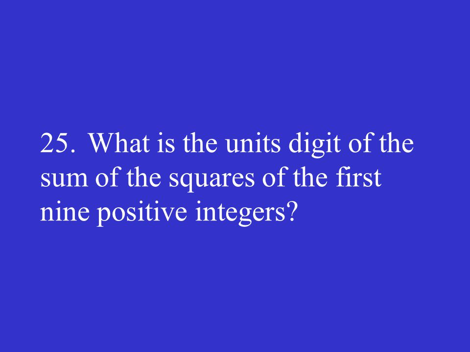 25.What is the units digit of the sum of the squares of the first nine positive integers?