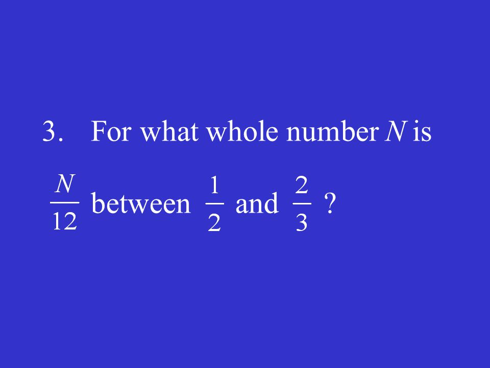 3.For what whole number N is between and ?