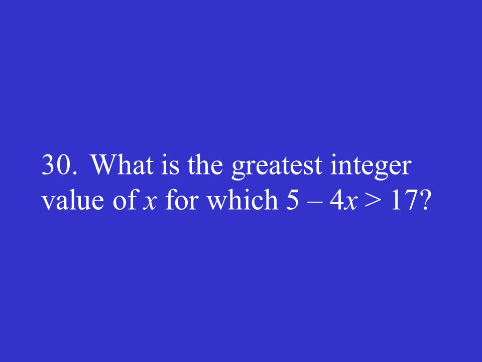 30.What is the greatest integer value of x for which 5 – 4x > 17?