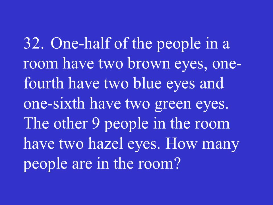32.One-half of the people in a room have two brown eyes, one fourth have two blue eyes and one-sixth have two green eyes. The other 9 people in the r