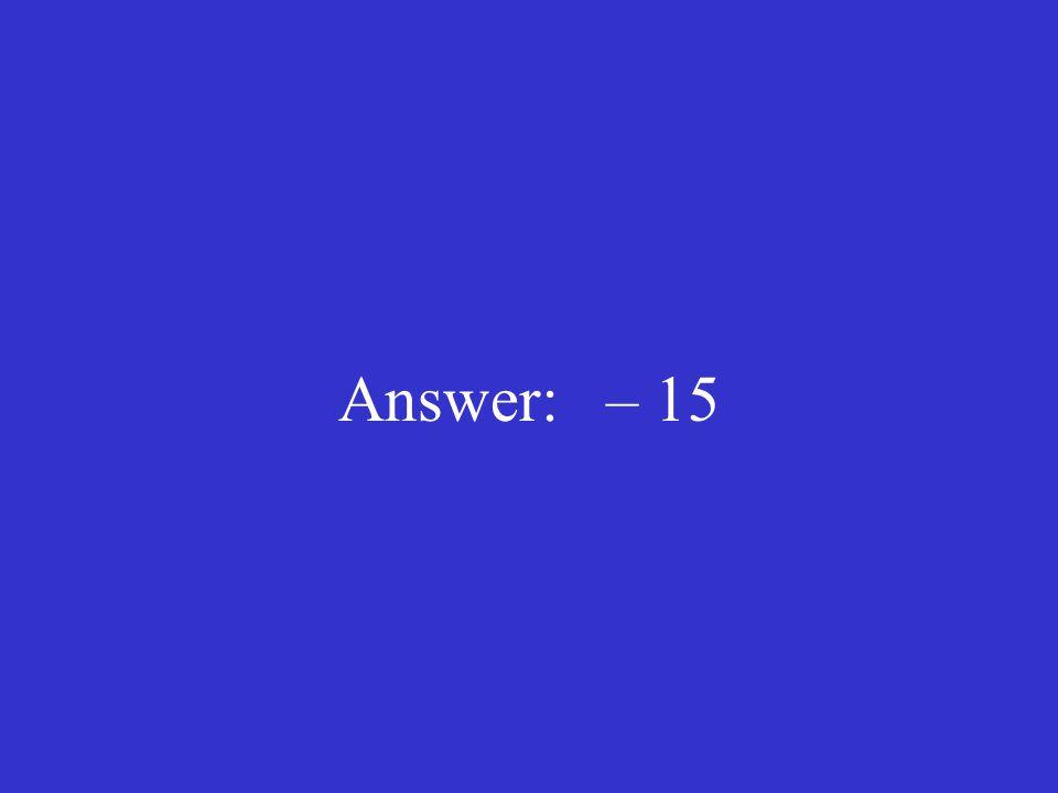 Answer: – 15