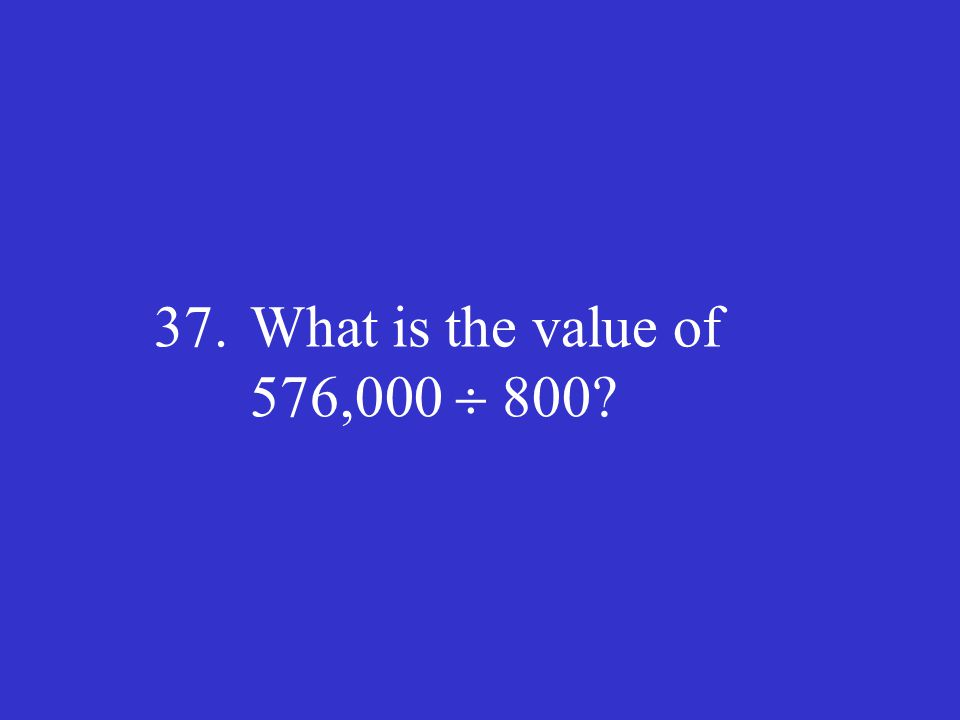 37.What is the value of 576,000  800?