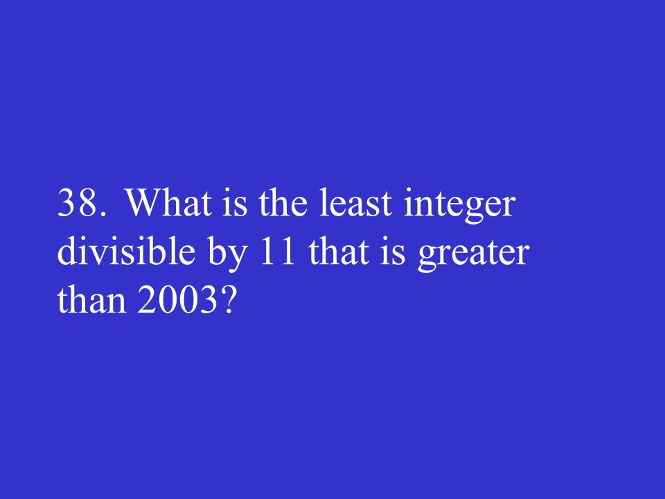 38.What is the least integer divisible by 11 that is greater than 2003?