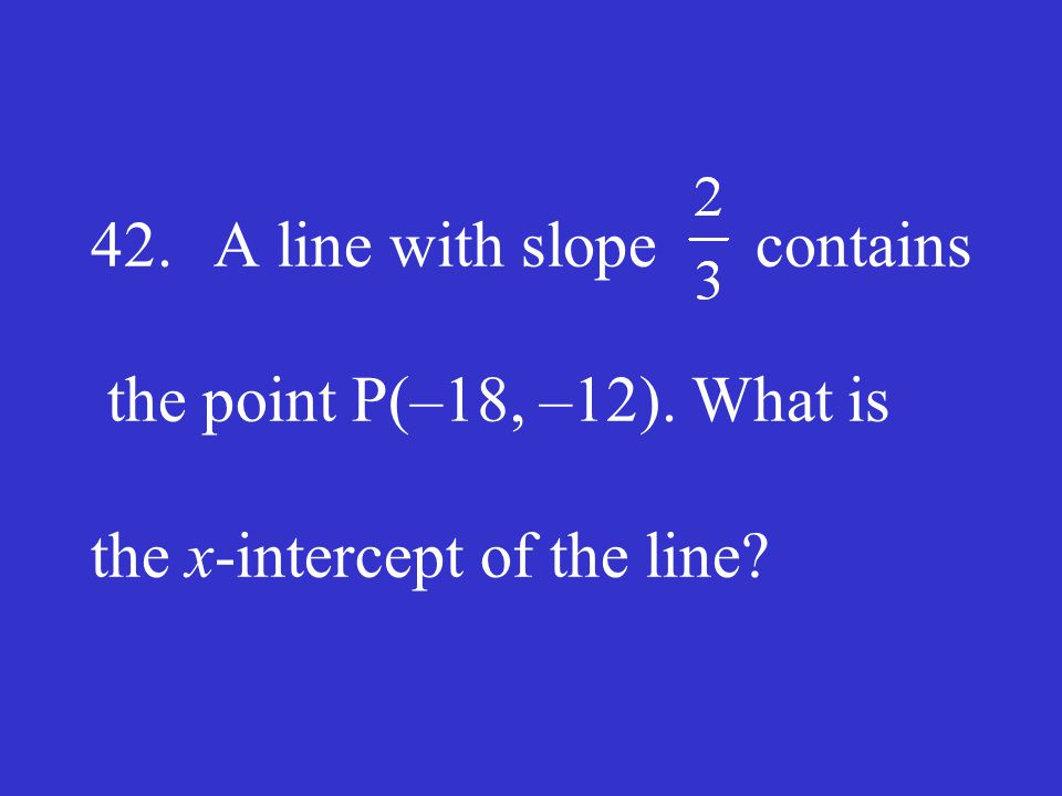 42. A line with slope contains the point P(–18, –12). What is the x-intercept of the line?