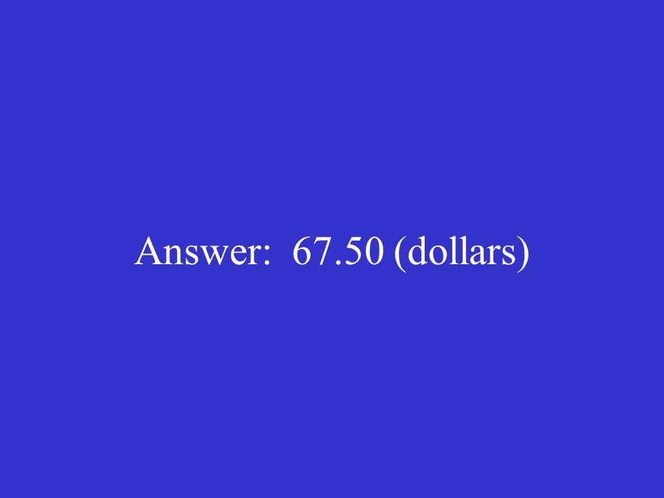 Answer: 67.50 (dollars)