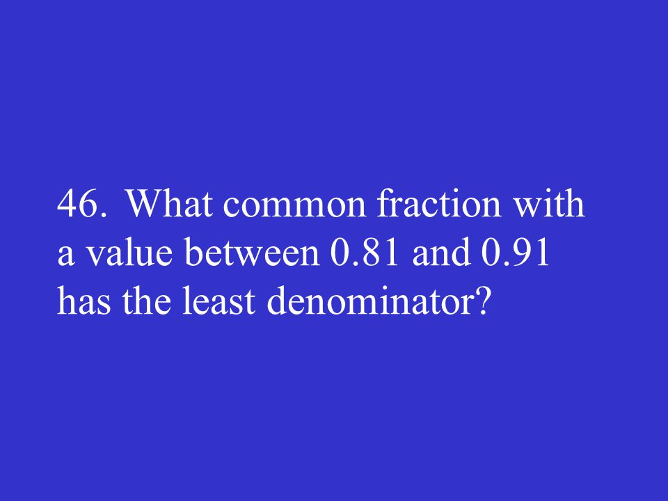 46.What common fraction with a value between 0.81 and 0.91 has the least denominator?