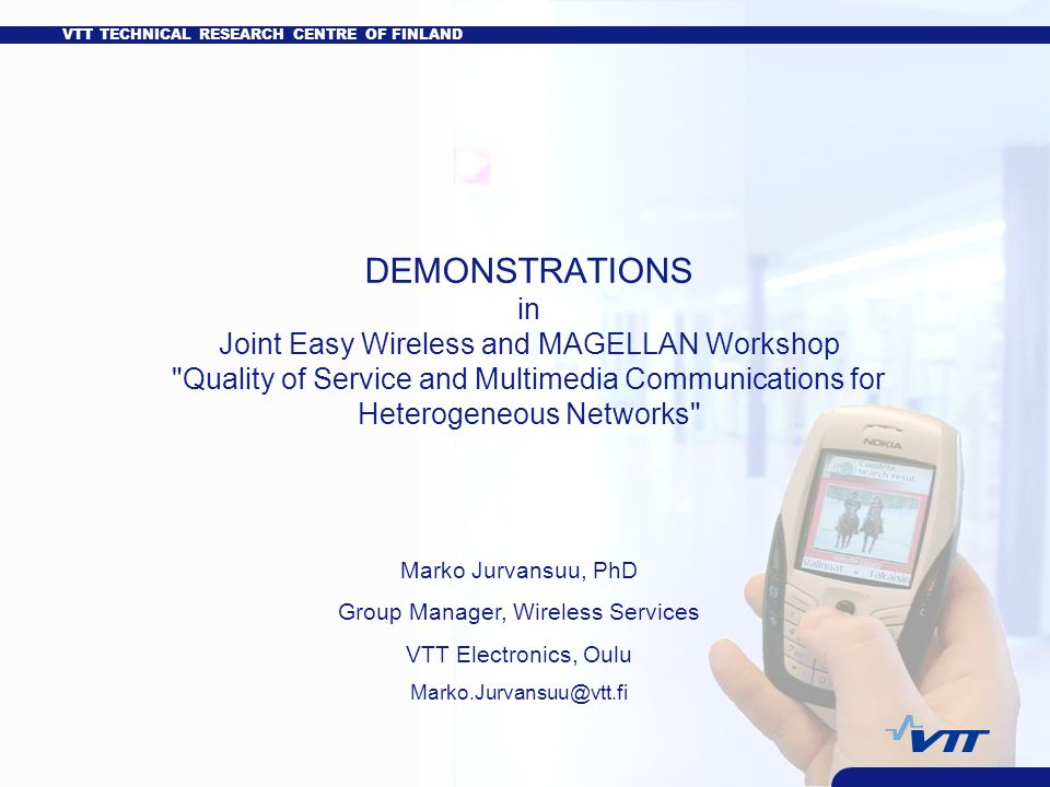 VTT TECHNICAL RESEARCH CENTRE OF FINLAND DEMONSTRATIONS in Joint Easy Wireless and MAGELLAN Workshop Quality of Service and Multimedia Communications for Heterogeneous Networks Marko Jurvansuu, PhD Group Manager, Wireless Services VTT Electronics, Oulu Marko.Jurvansuu@vtt.fi