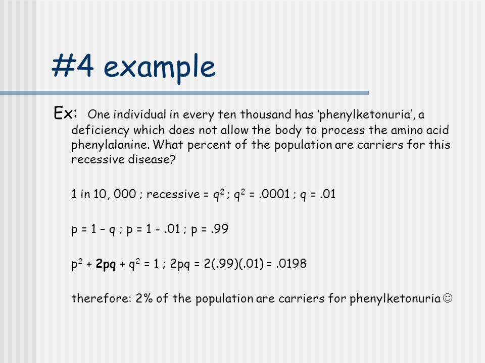 #4 example Ex: One individual in every ten thousand has 'phenylketonuria', a deficiency which does not allow the body to process the amino acid phenyl