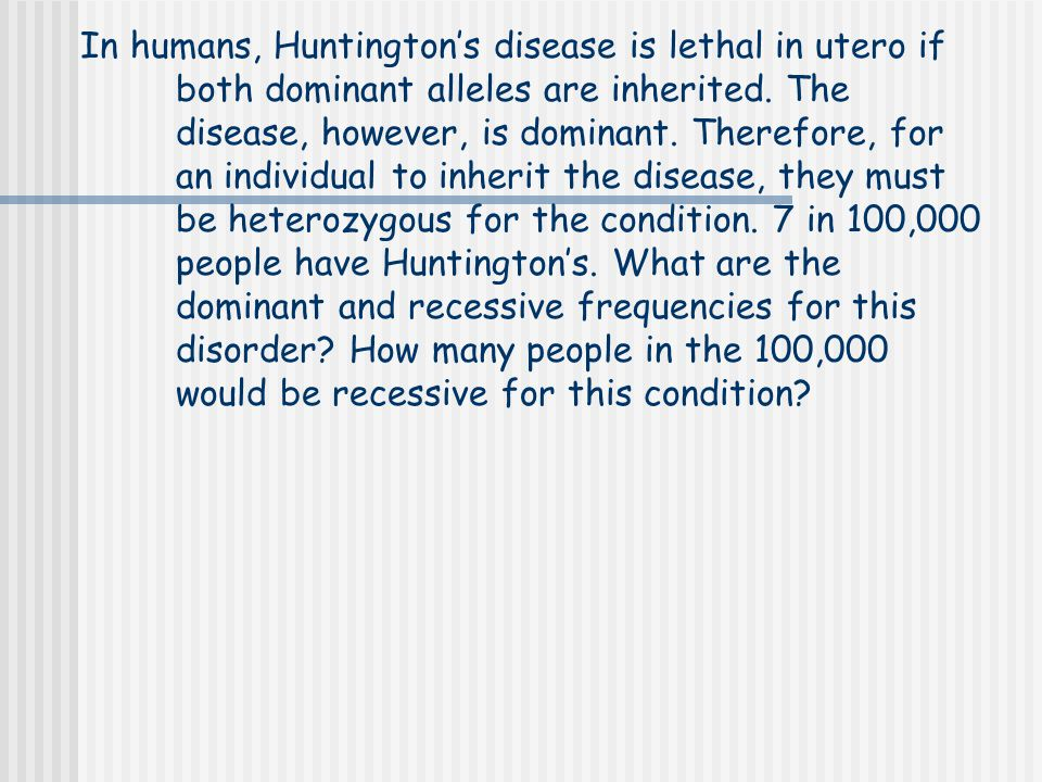 In humans, Huntington's disease is lethal in utero if both dominant alleles are inherited. The disease, however, is dominant. Therefore, for an indivi