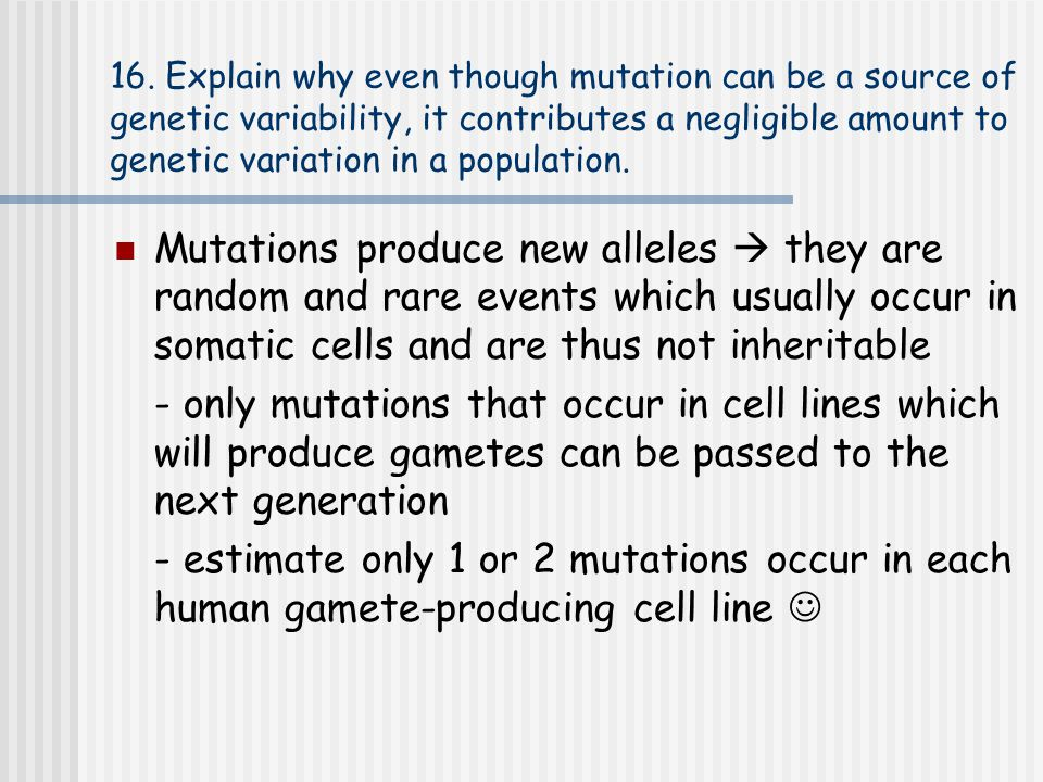 16. Explain why even though mutation can be a source of genetic variability, it contributes a negligible amount to genetic variation in a population.