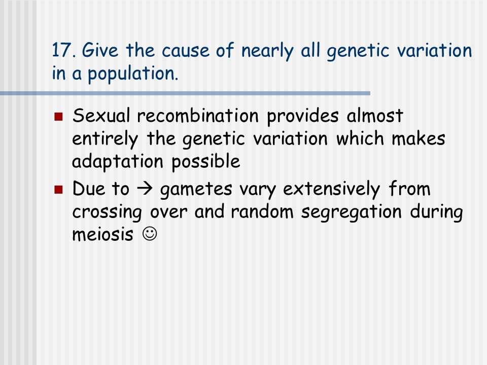 17. Give the cause of nearly all genetic variation in a population. Sexual recombination provides almost entirely the genetic variation which makes ad