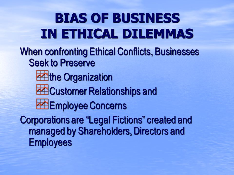 BIAS OF BUSINESS IN ETHICAL DILEMMAS When confronting Ethical Conflicts, Businesses Seek to Preserve  the Organization  Customer Relationships and  Employee Concerns Corporations are Legal Fictions created and managed by Shareholders, Directors and Employees