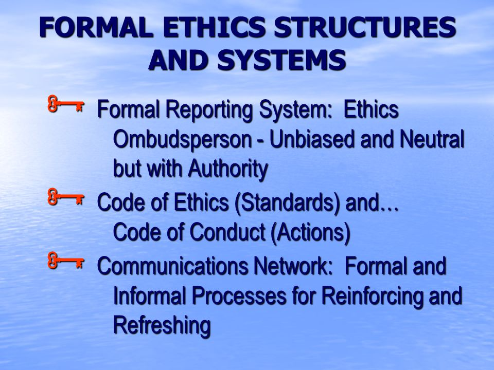 FORMAL ETHICS STRUCTURES AND SYSTEMS  Formal Reporting System: Ethics Ombudsperson - Unbiased and Neutral but with Authority  Code of Ethics (Standards) and… Code of Conduct (Actions)  Communications Network: Formal and Informal Processes for Reinforcing and Refreshing