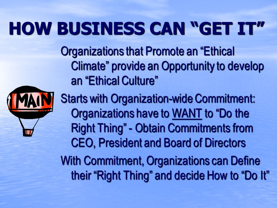 HOW BUSINESS CAN GET IT Organizations that Promote an Ethical Climate provide an Opportunity to develop an Ethical Culture Starts with Organization-wide Commitment: Organizations have to WANT to Do the Right Thing - Obtain Commitments from CEO, President and Board of Directors With Commitment, Organizations can Define their Right Thing and decide How to Do It