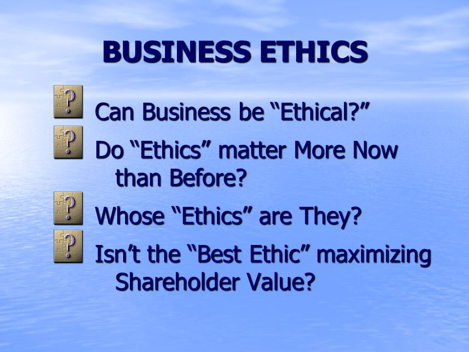 BUSINESS ETHICS Can Business be Ethical Do Ethics matter More Now than Before.