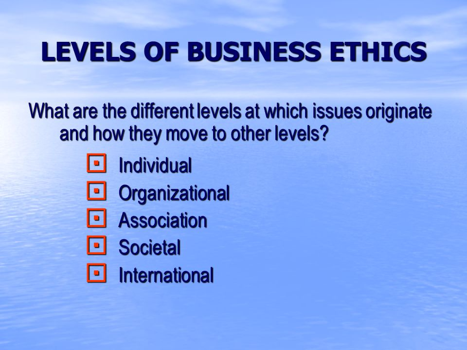 LEVELS OF BUSINESS ETHICS What are the different levels at which issues originate and how they move to other levels.