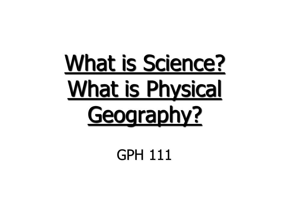 What is Science? What is Physical Geography? GPH 111