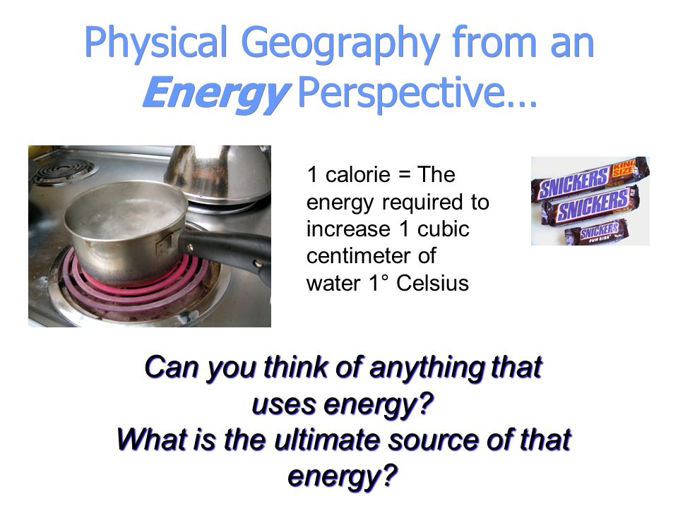 Physical Geography from an Energy Perspective… 1 calorie = The energy required to increase 1 cubic centimeter of water 1° Celsius Can you think of any