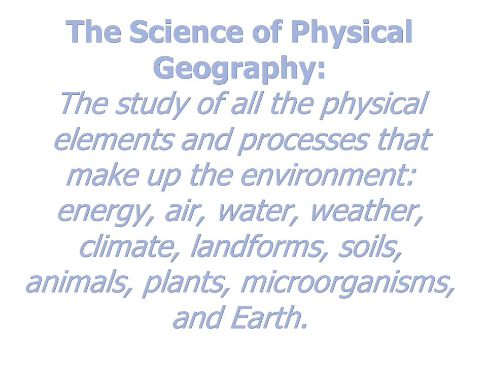 The Science of Physical Geography: The study of all the physical elements and processes that make up the environment: energy, air, water, weather, cli