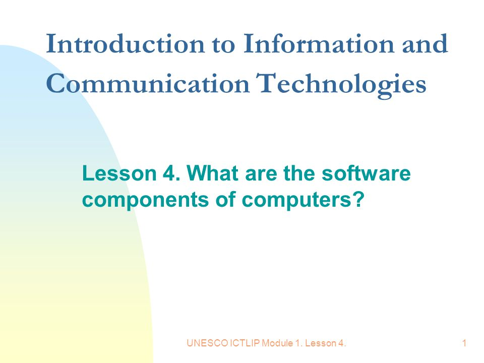 UNESCO ICTLIP Module 1. Lesson 4.1 Introduction to Information and Communication Technologies Lesson 4. What are the software components of computers?