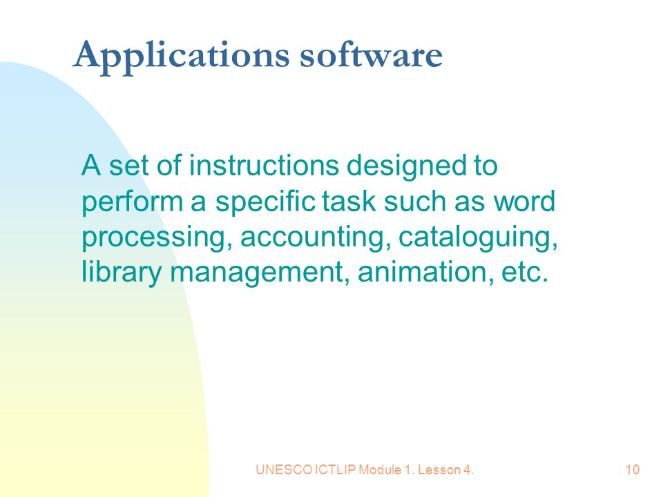 UNESCO ICTLIP Module 1. Lesson 4.10 Applications software A set of instructions designed to perform a specific task such as word processing, accountin