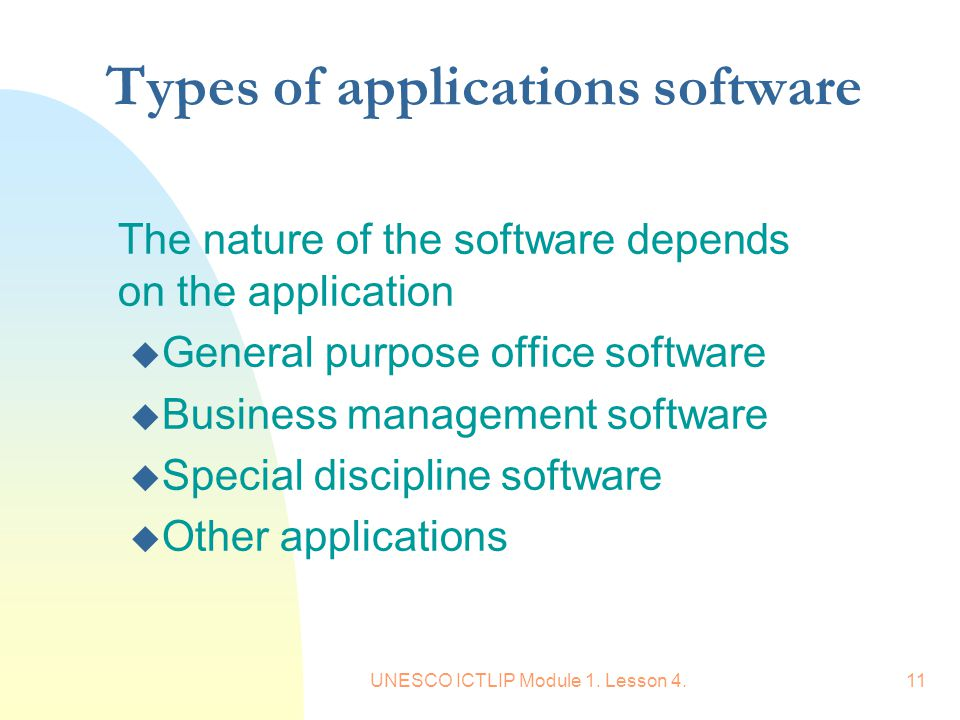 UNESCO ICTLIP Module 1. Lesson 4.11 Types of applications software The nature of the software depends on the application u General purpose office soft
