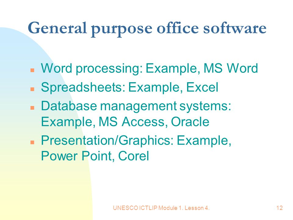 UNESCO ICTLIP Module 1. Lesson 4.12 General purpose office software n Word processing: Example, MS Word n Spreadsheets: Example, Excel n Database mana