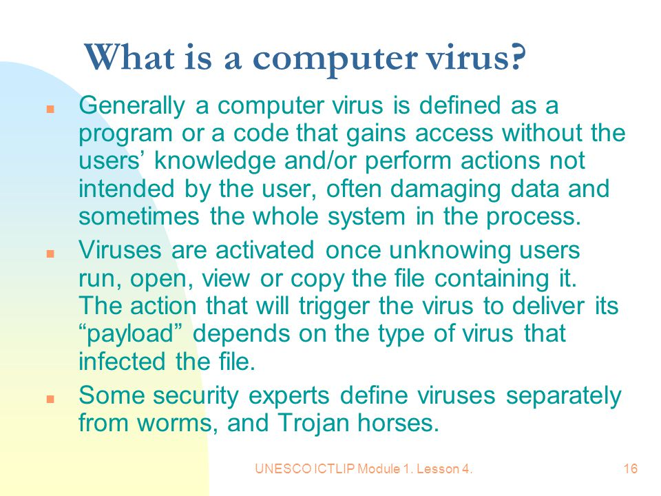 UNESCO ICTLIP Module 1. Lesson 4.16 What is a computer virus? n Generally a computer virus is defined as a program or a code that gains access without