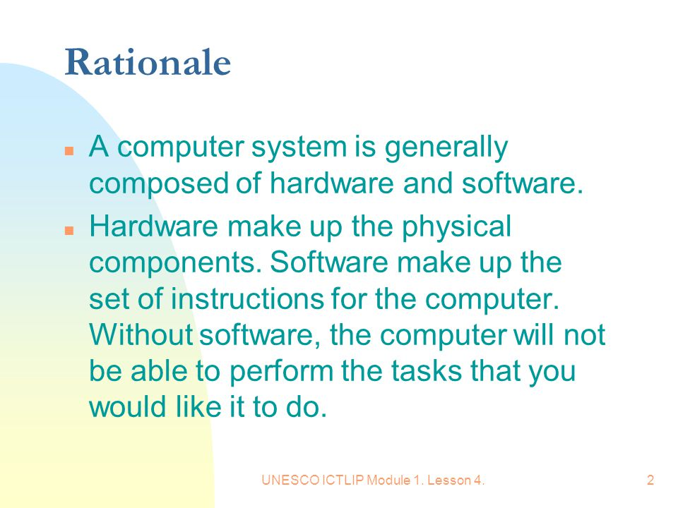 UNESCO ICTLIP Module 1. Lesson 4.2 Rationale n A computer system is generally composed of hardware and software. n Hardware make up the physical compo