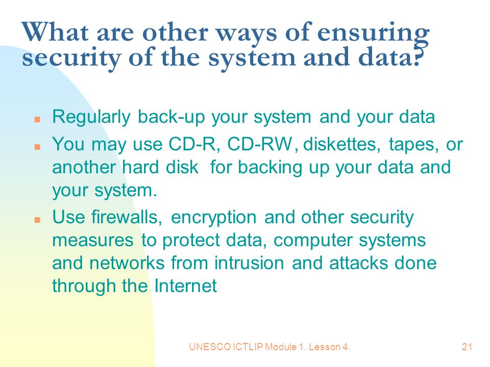 UNESCO ICTLIP Module 1. Lesson 4.21 What are other ways of ensuring security of the system and data? n Regularly back-up your system and your data n Y