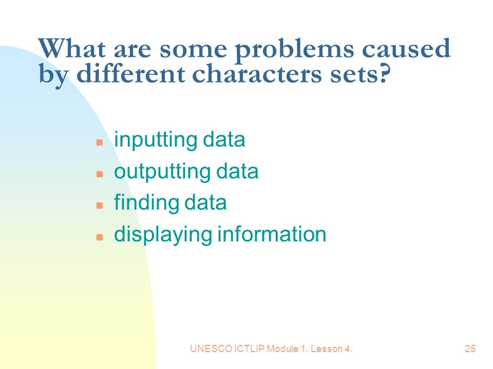 UNESCO ICTLIP Module 1. Lesson 4.25 What are some problems caused by different characters sets? n inputting data n outputting data n finding data n di
