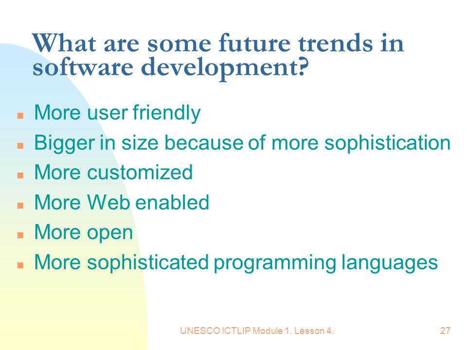 UNESCO ICTLIP Module 1. Lesson 4.27 What are some future trends in software development? n More user friendly n Bigger in size because of more sophist