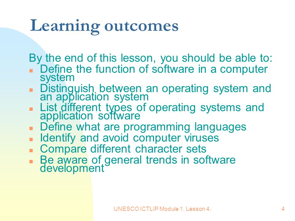 UNESCO ICTLIP Module 1. Lesson 4.4 Learning outcomes By the end of this lesson, you should be able to: n Define the function of software in a computer