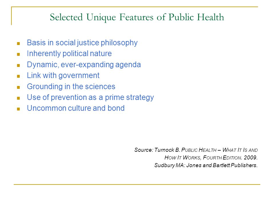 Selected Unique Features of Public Health Basis in social justice philosophy Inherently political nature Dynamic, ever-expanding agenda Link with gove