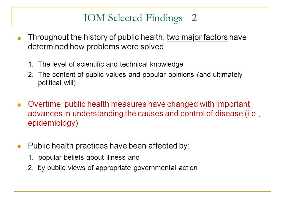IOM Selected Findings - 2 Throughout the history of public health, two major factors have determined how problems were solved: 1.The level of scientif