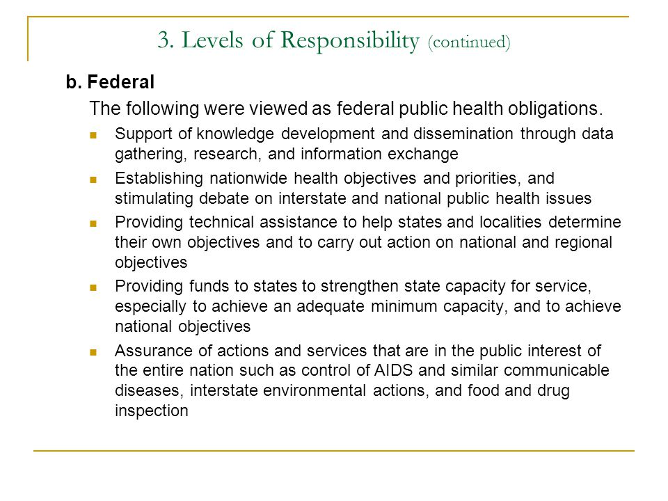 3. Levels of Responsibility (continued) b. Federal The following were viewed as federal public health obligations. Support of knowledge development an