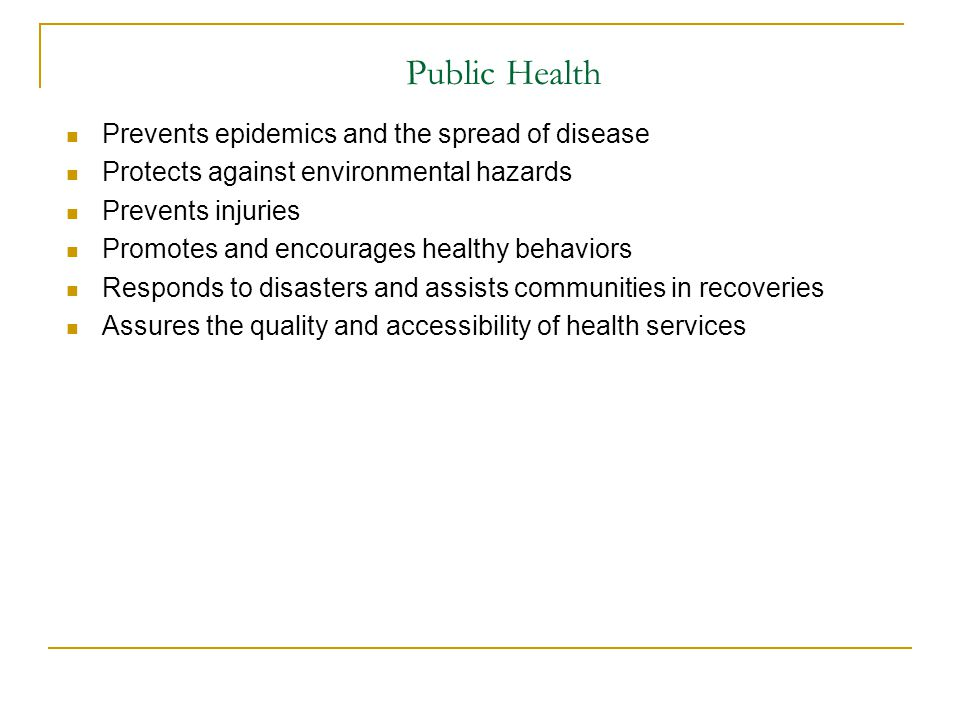 Public Health Prevents epidemics and the spread of disease Protects against environmental hazards Prevents injuries Promotes and encourages healthy be