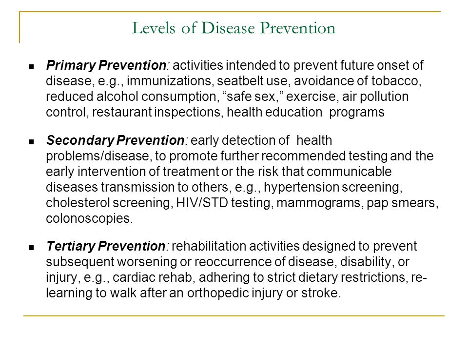 Levels of Disease Prevention Primary Prevention: activities intended to prevent future onset of disease, e.g., immunizations, seatbelt use, avoidance