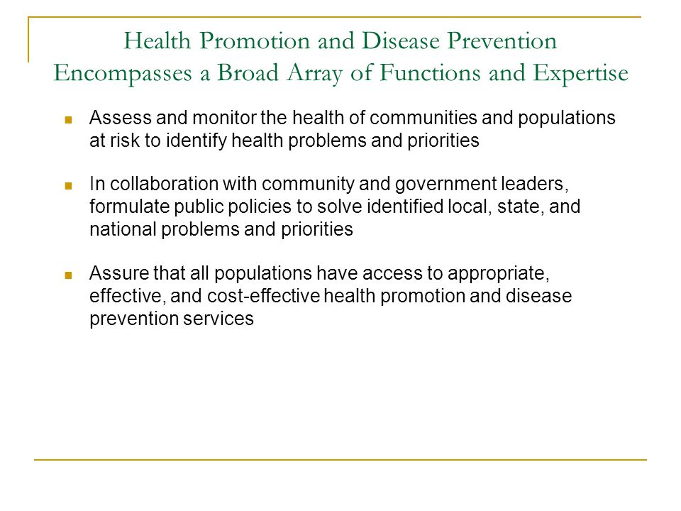 Health Promotion and Disease Prevention Encompasses a Broad Array of Functions and Expertise Assess and monitor the health of communities and populati