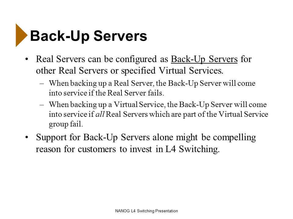 NANOG L4 Switching Presentation Back-Up Servers Real Servers can be configured as Back-Up Servers for other Real Servers or specified Virtual Services.