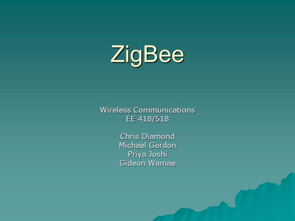 ZigBee Wireless Communications EE 418/518 Chris Diamond Michael Gordon Priya Joshi Gideon Wamae