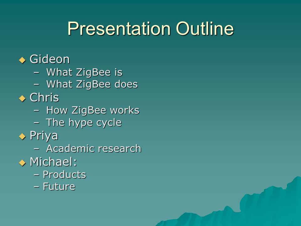 Presentation Outline  Gideon – What ZigBee is – What ZigBee does  Chris – How ZigBee works – The hype cycle  Priya – Academic research  Michael: –Products –Future