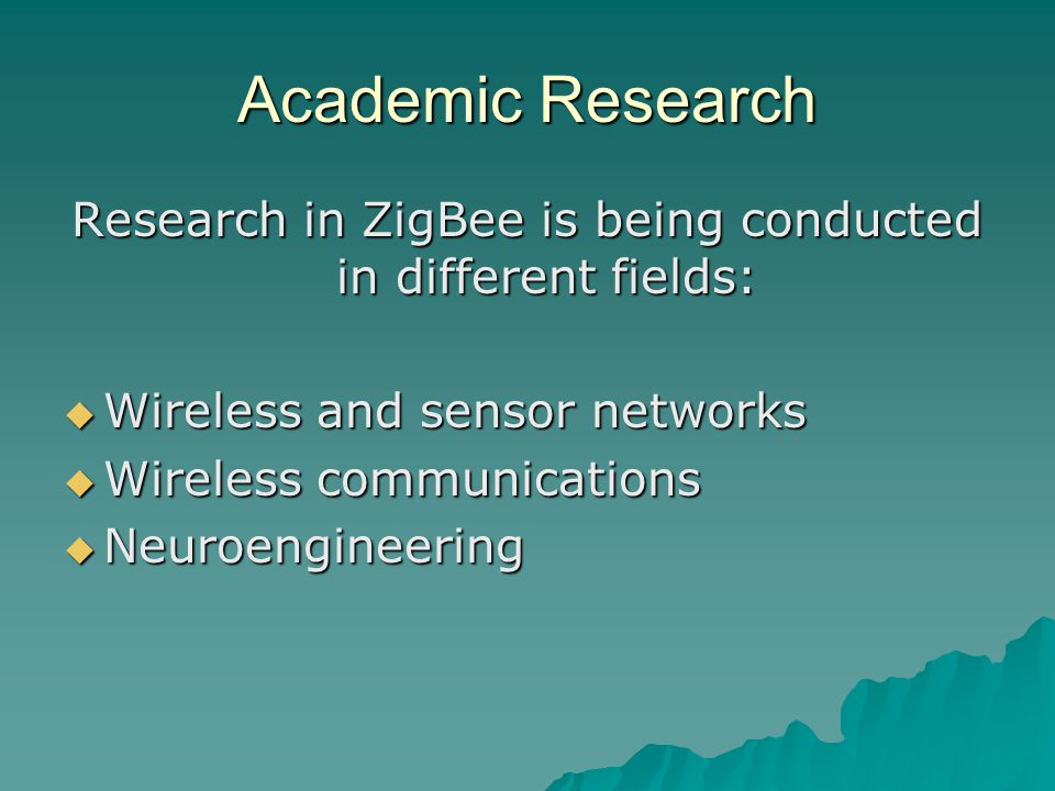 Academic Research Research in ZigBee is being conducted in different fields:  Wireless and sensor networks  Wireless communications  Neuroengineeri