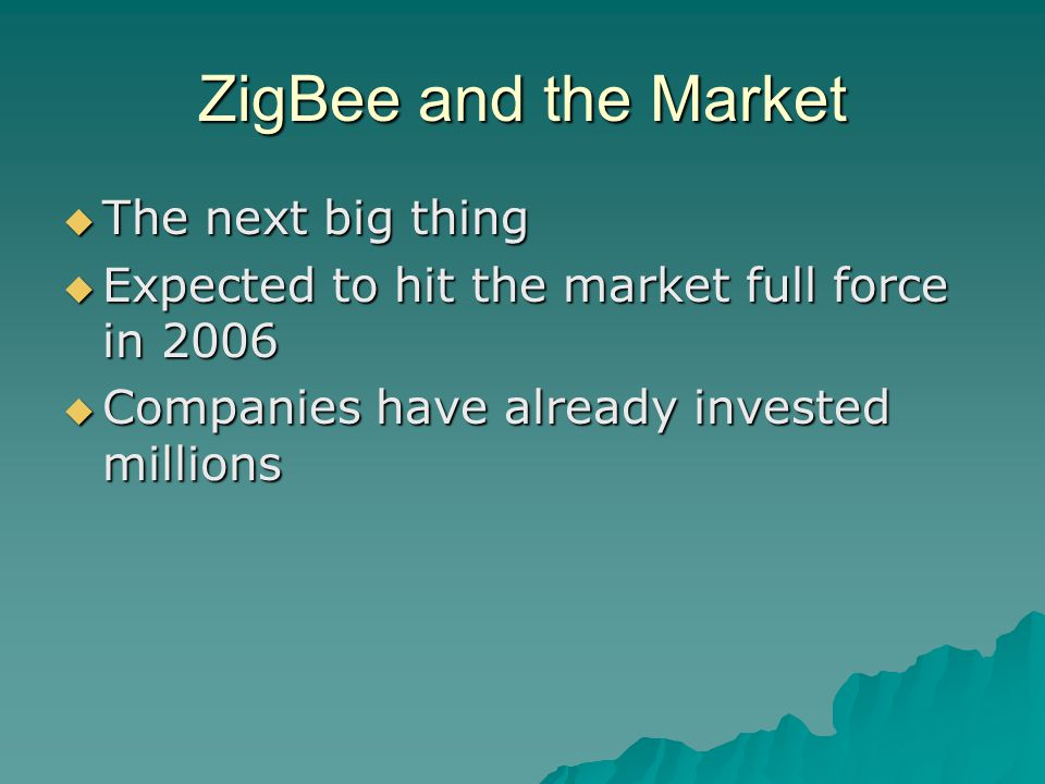 ZigBee and the Market  The next big thing  Expected to hit the market full force in 2006  Companies have already invested millions