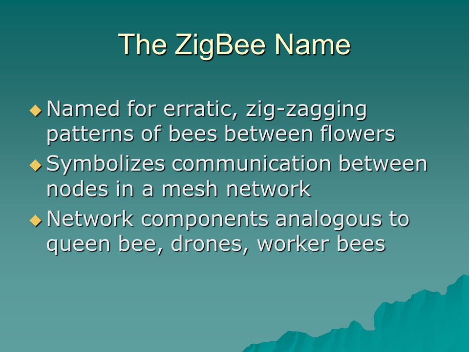 The ZigBee Name  Named for erratic, zig-zagging patterns of bees between flowers  Symbolizes communication between nodes in a mesh network  Network