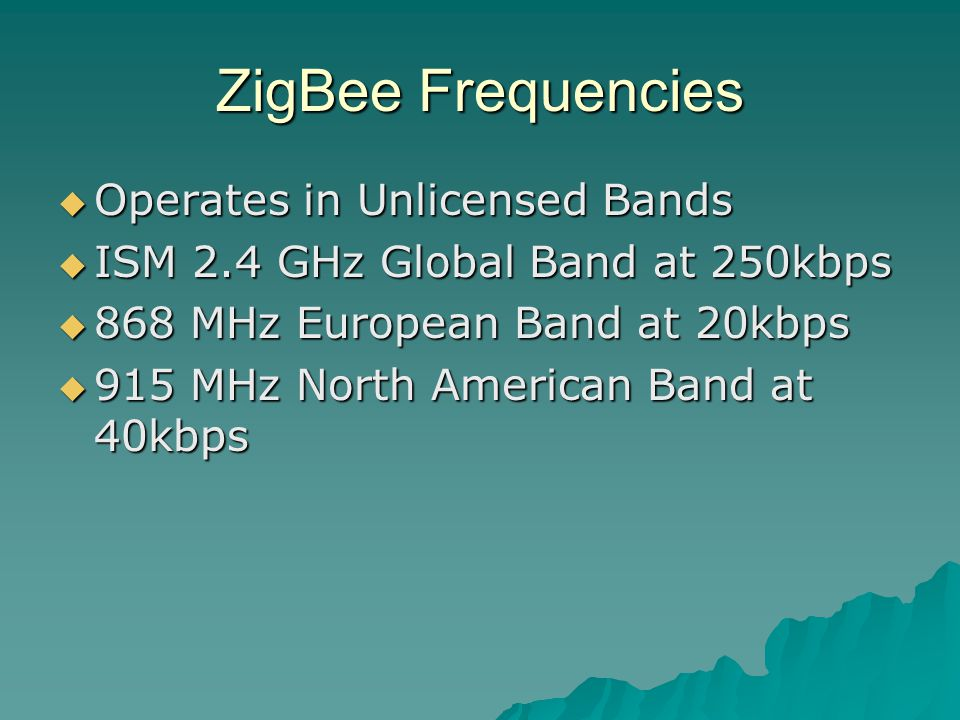 ZigBee Frequencies  Operates in Unlicensed Bands  ISM 2.4 GHz Global Band at 250kbps  868 MHz European Band at 20kbps  915 MHz North American Band