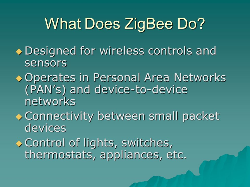 What Does ZigBee Do?  Designed for wireless controls and sensors  Operates in Personal Area Networks (PAN's) and device-to-device networks  Connect