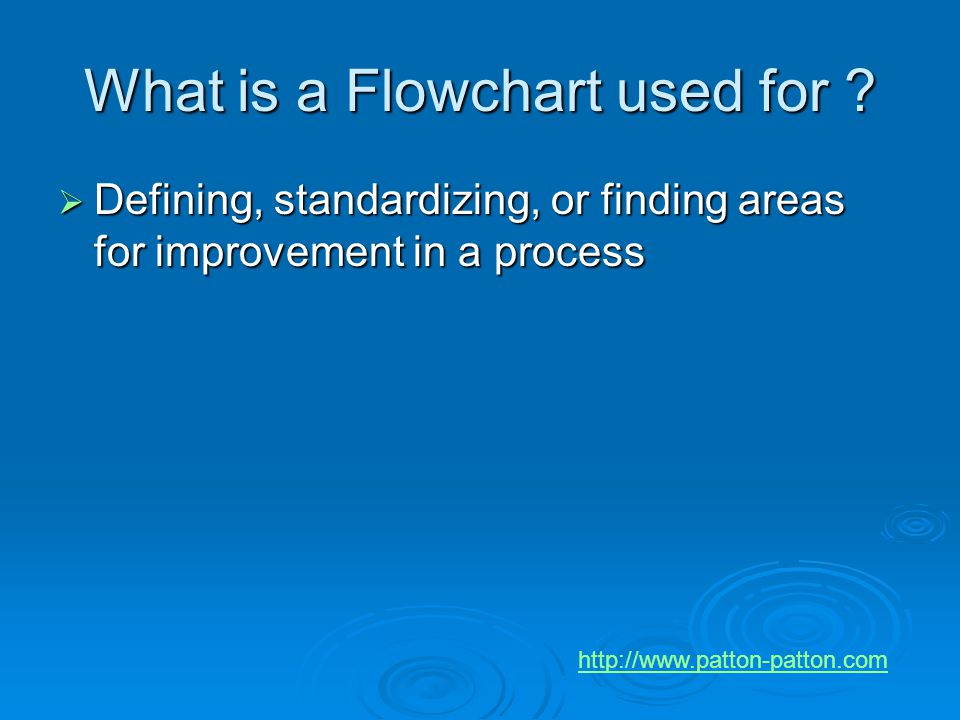 What is a Flowchart used for ?  Defining, standardizing, or finding areas for improvement in a process http://www.patton-patton.com