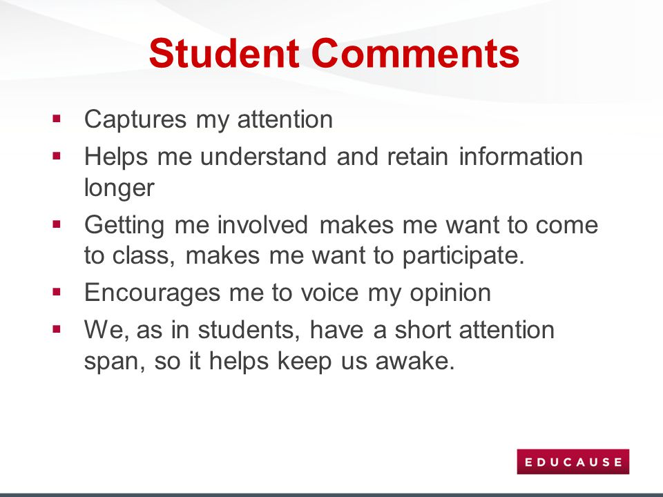Student Comments  Captures my attention  Helps me understand and retain information longer  Getting me involved makes me want to come to class, mak